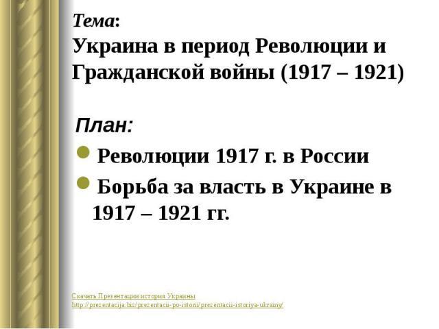 Тема: Украина в период Революции и Гражданской войны (1917 – 1921) План: Революции 1917 г. в России Борьба за власть в Украине в 1917 – 1921 гг.