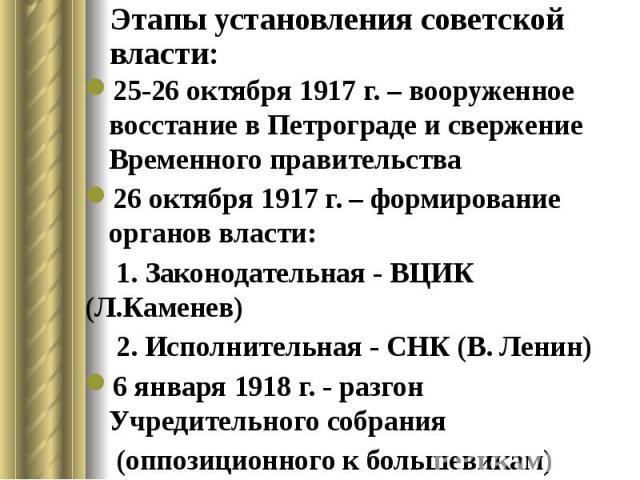 Этапы установления советской власти: 25-26 октября 1917 г. – вооруженное восстание в Петрограде и свержение Временного правительства 26 октября 1917 г. – формирование органов власти: 1. Законодательная - ВЦИК (Л.Каменев) 2. Исполнительная - СНК (В. …
