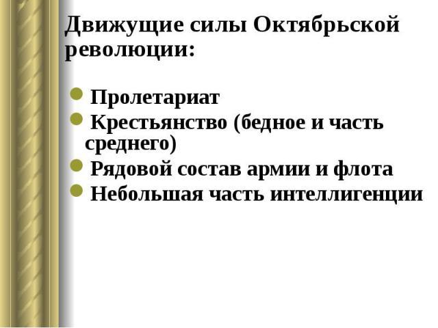Движущие силы Октябрьской революции: Пролетариат Крестьянство (бедное и часть среднего) Рядовой состав армии и флота Небольшая часть интеллигенции