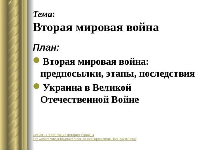 Тема: Вторая мировая война План: Вторая мировая война: предпосылки, этапы, последствия Украина в Великой Отечественной Войне