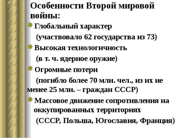 Особенности Второй мировой войны: Глобальный характер (участвовало 62 государства из 73) Высокая технологичность (в т. ч. ядерное оружие) Огромные потери (погибло более 70 млн. чел., из их не менее 25 млн. – граждан СССР) Массовое движение сопротивл…