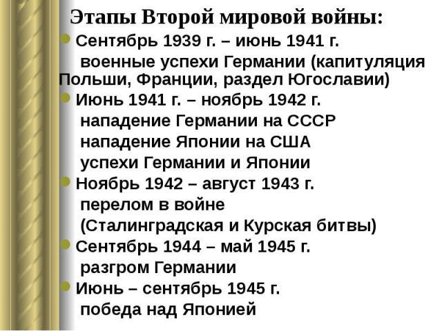 Этапы Второй мировой войны: Сентябрь 1939 г. – июнь 1941 г. военные успехи Германии (капитуляция Польши, Франции, раздел Югославии) Июнь 1941 г. – ноябрь 1942 г. нападение Германии на СССР нападение Японии на США успехи Германии и Японии Ноябрь 1942…
