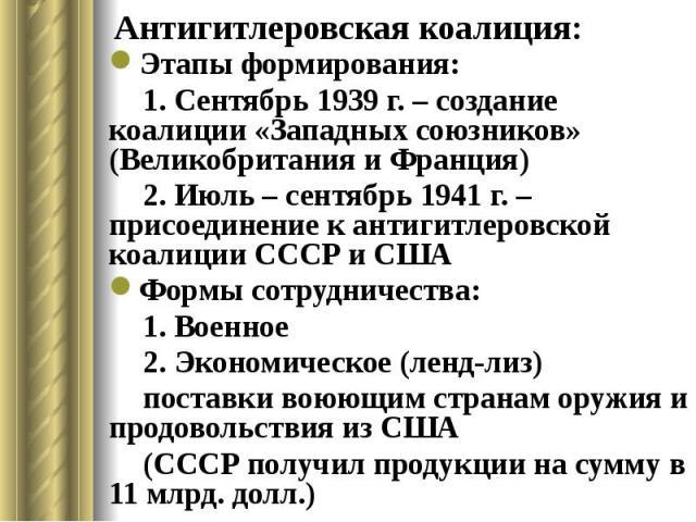 Антигитлеровская коалиция: Этапы формирования: 1. Сентябрь 1939 г. – создание коалиции «Западных союзников» (Великобритания и Франция) 2. Июль – сентябрь 1941 г. – присоединение к антигитлеровской коалиции СССР и США Формы сотрудничества: 1. Военное…
