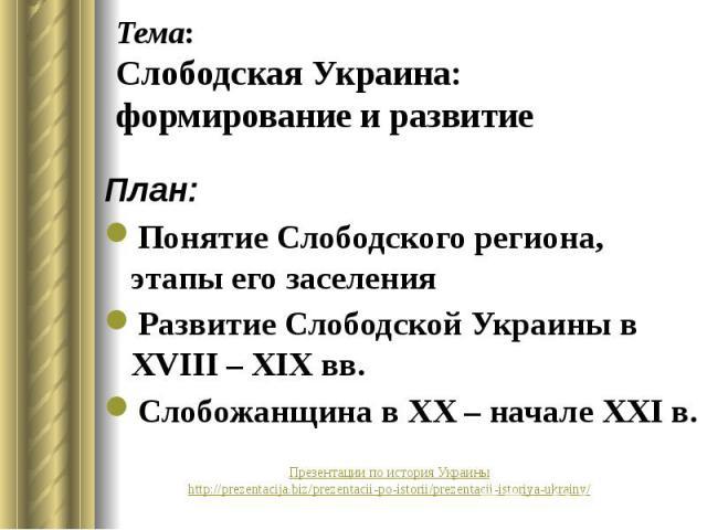 Тема: Слободская Украина: формирование и развитие План: Понятие Слободского региона, этапы его заселения Развитие Слободской Украины в ХVIII – XIX вв. Слобожанщина в ХХ – начале ХХІ в.