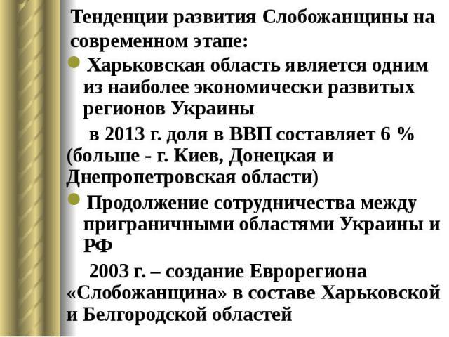 Тенденции развития Слобожанщины на современном этапе: Харьковская область является одним из наиболее экономически развитых регионов Украины в 2013 г. доля в ВВП составляет 6 % (больше - г. Киев, Донецкая и Днепропетровская области) Продолжение сотру…