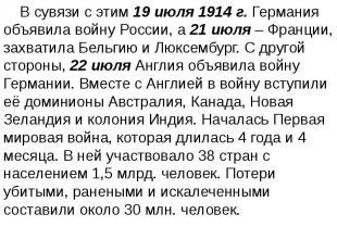 В сувязи с этим 19 июля 1914 г. Германия объявила войну России, а 21 июля – Фран