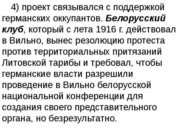 4) проект связывался с поддержкой германских оккупантов. Белорусский клуб, который с лета 1916 г. действовал в Вильно, вынес резолюцию протеста против территориальных притязаний Литовской тарибы и требовал, чтобы германские власти разрешили проведен…