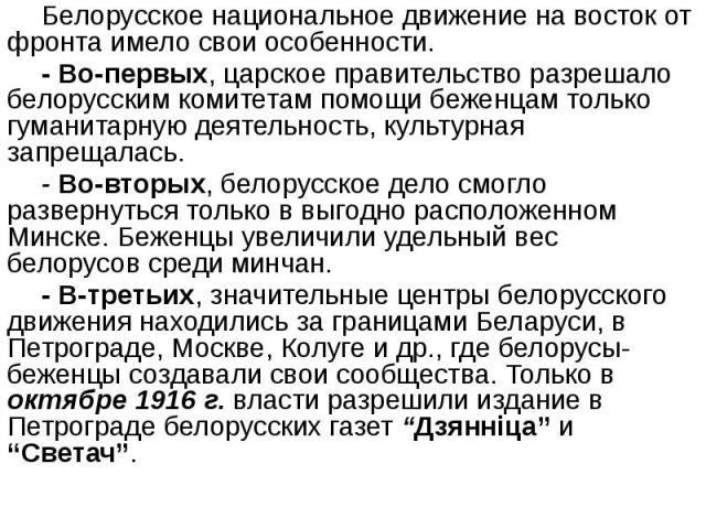 Белорусское национальное движение на восток от фронта имело свои особенности. Белорусское национальное движение на восток от фронта имело свои особенности. - Во-первых, царское правительство разрешало белорусским комитетам помощи беженцам только гум…