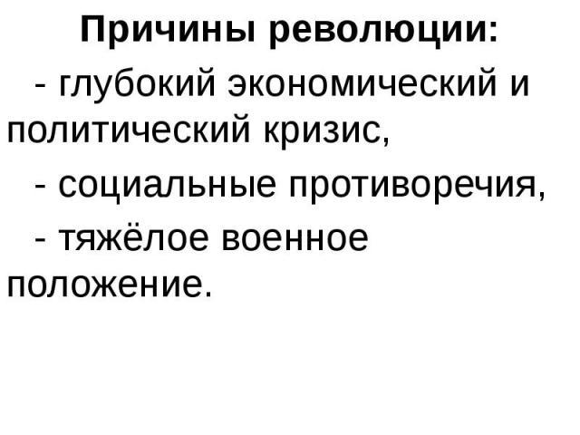 Причины революции: Причины революции: - глубокий экономический и политический кризис, - социальные противоречия, - тяжёлое военное положение.