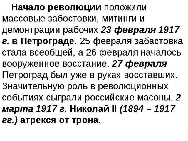 Начало революции положили массовые забостовки, митинги и демонтрации рабочих 23 февраля 1917 г. в Петрограде. 25 февраля забастовка стала всеобщей, а 26 февраля началось вооруженное восстание. 27 февраля Петроград был уже в руках восставших. Значите…