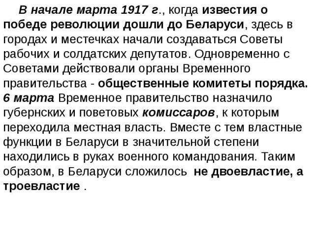 В начале марта 1917 г., когда известия о победе революции дошли до Беларуси, здесь в городах и местечках начали создаваться Советы рабочих и солдатских депутатов. Одновременно с Советами действовали органы Временного правительства - общественные ком…