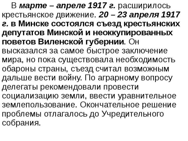 В марте – апреле 1917 г. расширилось крестьянское движение. 20 – 23 апреля 1917 г. в Минске состоялся съезд крестьянских депутатов Минской и неоккупированных поветов Виленской губернии. Он высказался за самое быстрое заключение мира, но пока существ…