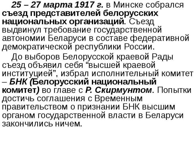 25 – 27 марта 1917 г. в Минске собрался съезд представителей белорусских национальных организаций. Съезд выдвинул требование государственной автономии Беларуси в составе федеративной демократической республики России. 25 – 27 марта 1917 г. в Минске …