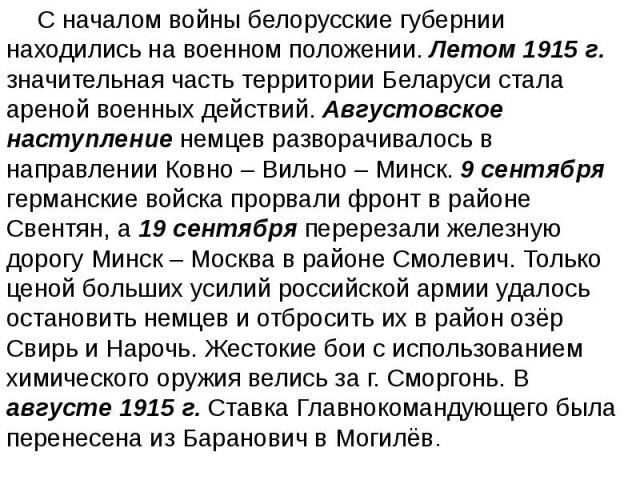 С началом войны белорусские губернии находились на военном положении. Летом 1915 г. значительная часть территории Беларуси стала ареной военных действий. Августовское наступление немцев разворачивалось в направлении Ковно – Вильно – Минск. 9 сентябр…