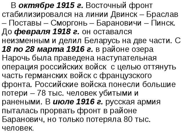 В октябре 1915 г. Восточный фронт стабилизировался на линии Двинск – Браслав – Поставы – Сморгонь – Барановичи – Пинск. До февраля 1918 г. он оставался неизменным и делил Беларусь на две части. С 18 по 28 марта 1916 г. в районе озера Нарочь была пра…