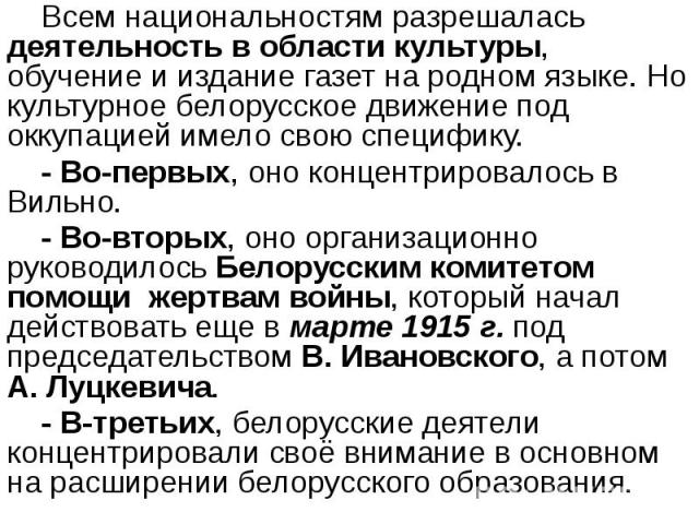 Всем национальностям разрешалась деятельность в области культуры, обучение и издание газет на родном языке. Но культурное белорусское движение под оккупацией имело свою специфику. Всем национальностям разрешалась деятельность в области культуры, обу…