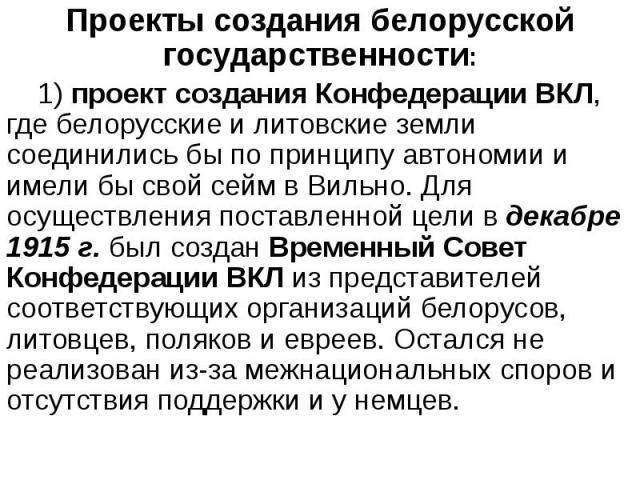 Проекты создания белорусской государственности: Проекты создания белорусской государственности: 1) проект создания Конфедерации ВКЛ, где белорусские и литовские земли соединились бы по принципу автономии и имели бы свой сейм в Вильно. Для осуществле…