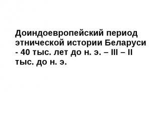Доиндоевропейский период этнической истории Беларуси - 40 тыс. лет до н. э. – ІІ