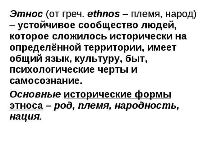 Этнос (от греч. ethnos – племя, народ) – устойчивое сообщество людей, которое сложилось исторически на определённой территории, имеет общий язык, культуру, быт, психологические черты и самосознание. Этнос (от греч. ethnos – племя, народ) – устойчиво…