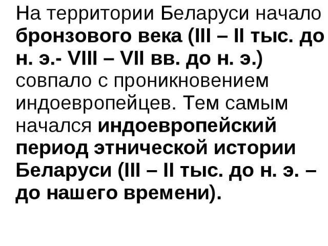 На территории Беларуси начало бронзового века (ІІІ – ІІ тыс. до н. э.- VIII – VII вв. до н. э.) совпало с проникновением индоевропейцев. Тем самым начался индоевропейский период этнической истории Беларуси (ІІІ – ІІ тыс. до н. э. – до нашего времени…
