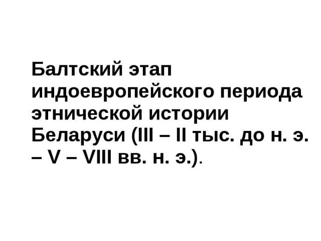 Балтский этап индоевропейского периода этнической истории Беларуси (ІІІ – ІІ тыс. до н. э. – V – VIII вв. н. э.). Балтский этап индоевропейского периода этнической истории Беларуси (ІІІ – ІІ тыс. до н. э. – V – VIII вв. н. э.).
