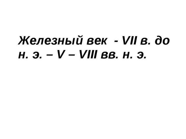 Железный век - VІІ в. до н. э. – V – VІІІ вв. н. э. Железный век - VІІ в. до н. э. – V – VІІІ вв. н. э.