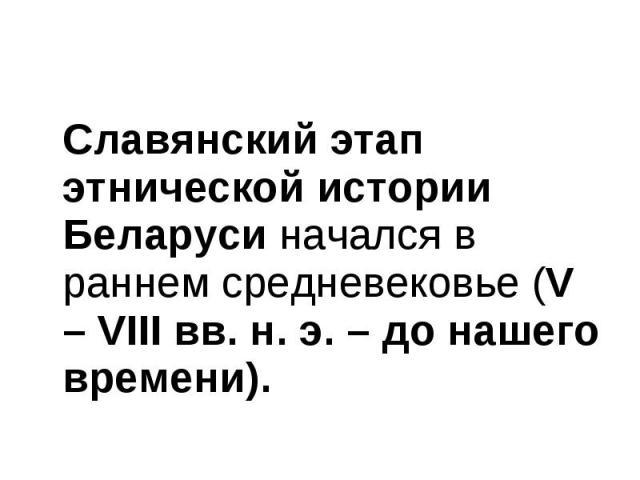 Славянский этап этнической истории Беларуси начался в раннем средневековье (V – VІІІ вв. н. э. – до нашего времени). Славянский этап этнической истории Беларуси начался в раннем средневековье (V – VІІІ вв. н. э. – до нашего времени).