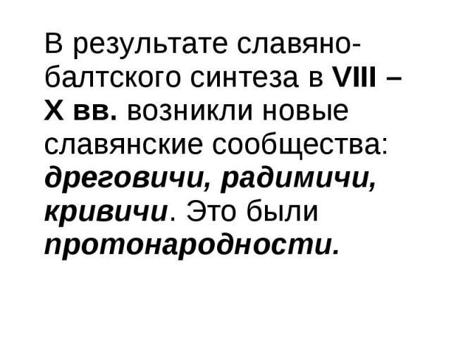 В результате славяно-балтского синтеза в VІІІ – Х вв. возникли новые славянские сообщества: дреговичи, радимичи, кривичи. Это были протонародности. В результате славяно-балтского синтеза в VІІІ – Х вв. возникли новые славянские сообщества: дреговичи…