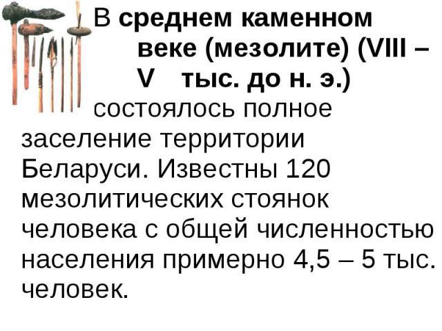 В среднем каменном веке (мезолите) (VIII – V тыс. до н. э.) состоялось полное заселение территории Беларуси. Известны 120 мезолитических стоянок человека с общей численностью населения примерно 4,5 – 5 тыс. человек. В среднем каменном веке (мезолите…