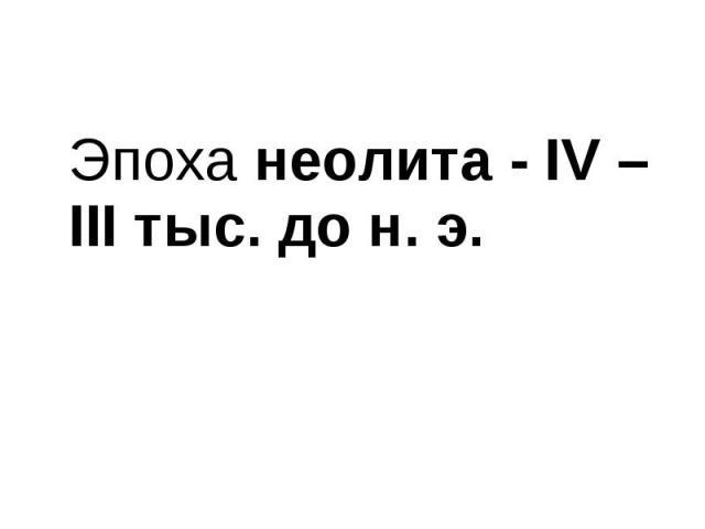 Эпоха неолита - IV – ІІІ тыс. до н. э. Эпоха неолита - IV – ІІІ тыс. до н. э.