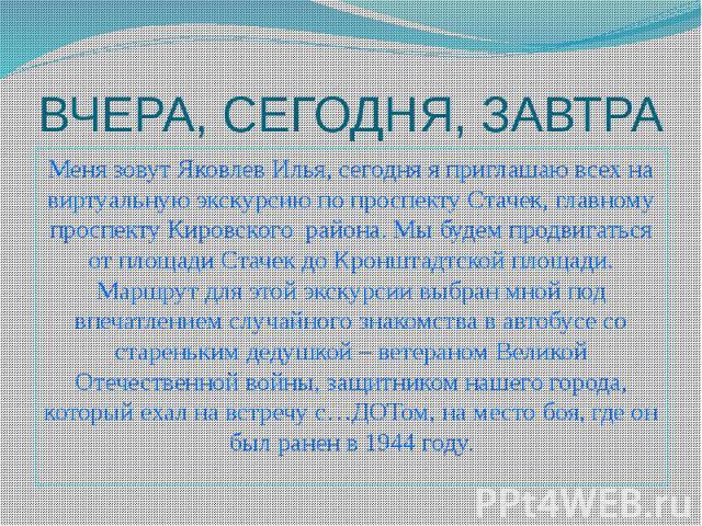 ВЧЕРА, СЕГОДНЯ, ЗАВТРА Меня зовут Яковлев Илья, сегодня я приглашаю всех на виртуальную экскурсию по проспекту Стачек, главному проспекту Кировского района. Мы будем продвигаться от площади Стачек до Кронштадтской площади. Маршрут для этой экскурсии…