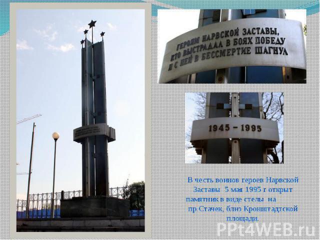 В честь воинов героев Нарвской Заставы 5 мая 1995 г открыт памятник в виде стелы на пр.Стачек, близ Кронштадтской площади.
