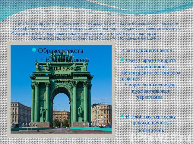 Начало маршрута моей экскурсии - площадь Стачек. Здесь возвышаются Нарвские триумфальные ворота - памятник российским воинам, победоносно завершим войну с Францией в 1814 году, защитившим свою страну и, в частности, наш город. Можно сказать, с точки…