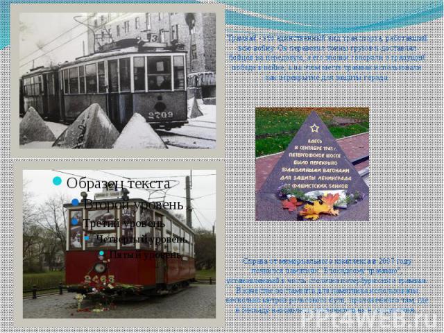 Трамвай - это единственный вид транспорта, работавший всю войну. Он перевозил тонны грузов и доставлял бойцов на передовую, а его звонки говорили о грядущей победе в войне, а на этом месте трамваи использовали как перекрытие для защиты города. Справ…