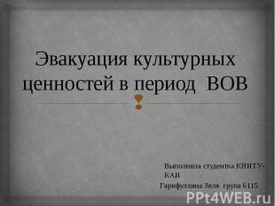 Эвакуация культурных ценностей в период ВОВ Выполнила студентка КНИТУ-КАИ Гарифу