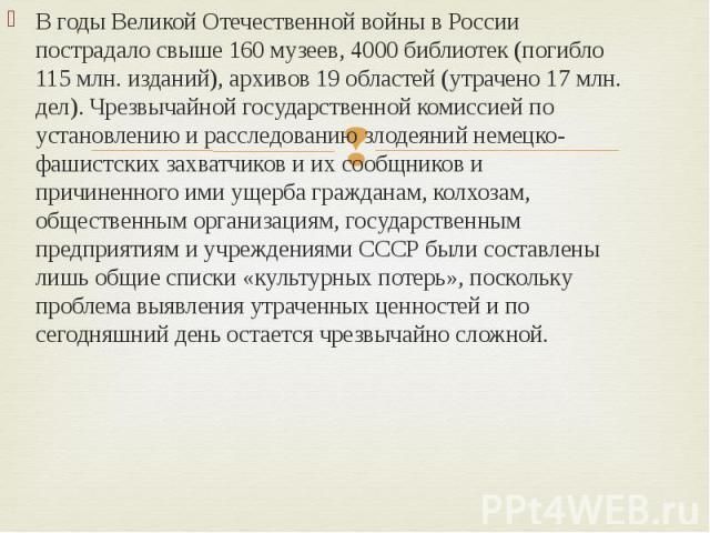 В годы Великой Отечественной войны в России пострадало свыше 160 музеев, 4000 библиотек (погибло 115 млн. изданий), архивов 19 областей (утрачено 17 млн. дел). Чрезвычайной государственной комиссией по установлению и расследованию злодеяний немецко-…