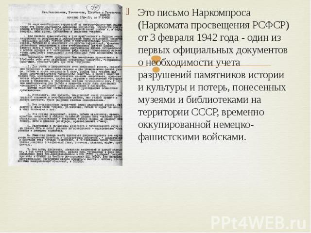 Это письмо Наркомпроса (Наркомата просвещения РСФСР) от 3 февраля 1942 года - один из первых официальных документов о необходимости учета разрушений памятников истории и культуры и потерь, понесенных музеями и библиотеками на территории СССР, времен…