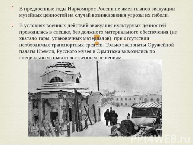 В предвоенные годы Наркомпрос России не имел планов эвакуации музейных ценностей на случай возникновения угрозы их гибели. В предвоенные годы Наркомпрос России не имел планов эвакуации музейных ценностей на случай возникновения угрозы их гибели. В у…
