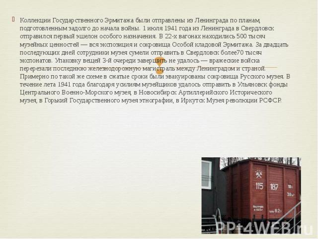 Коллекции Государственного Эрмитажа были отправлены из Ленинграда по планам, подготовленным задолго до начала войны. 1 июля 1941 года из Ленинграда в Свердловск отправился первый эшелон особого назначения. В 22-х вагонах находились 500 тысяч музейны…