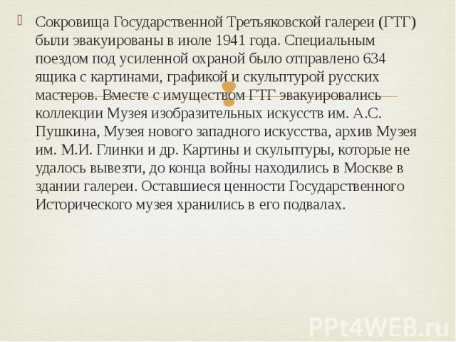 Сокровища Государственной Третьяковской галереи (ГТГ) были эвакуированы в июле 1941 года. Специальным поездом под усиленной охраной было отправлено 634 ящика с картинами, графикой и скульптурой русских мастеров. Вместе с имуществом ГТГ эвакуировалис…
