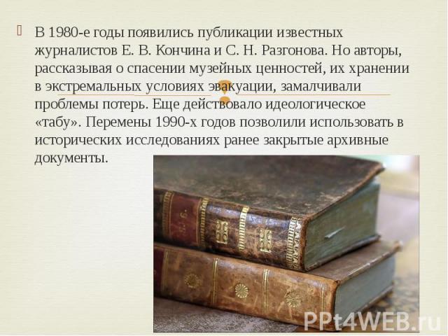 В 1980-е годы появились публикации известных журналистов Е. В. Кончина и С. Н. Разгонова. Но авторы, рассказывая о спасении музейных ценностей, их хранении в экстремальных условиях эвакуации, замалчивали проблемы потерь. Еще действовало идеологическ…