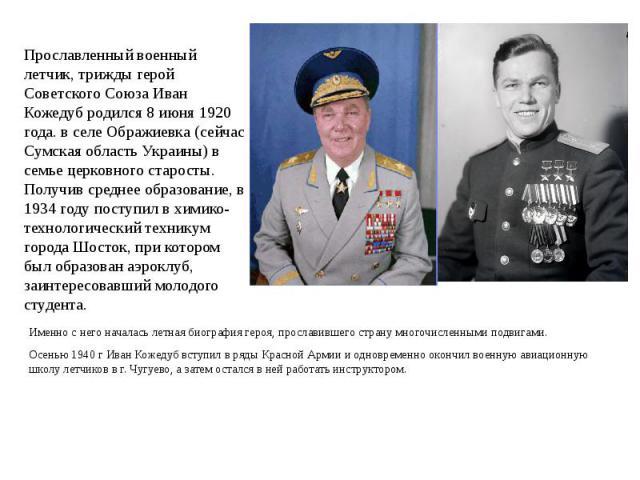 Прославленный военный летчик, трижды герой Советского Союза Иван Кожедуб родился 8 июня 1920 года. в селе Ображиевка (сейчас Сумская область Украины) в семье церковного старосты. Получив среднее образование, в 1934 году поступил в химико-технологиче…