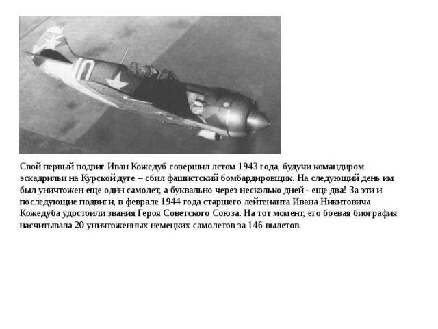 Свой первый подвиг Иван Кожедуб совершил летом 1943 года, будучи командиром эскадрильи на Курской дуге – сбил фашистский бомбардировщик. На следующий день им был уничтожен еще один самолет, а буквально через несколько дней - еще два! За эти и послед…