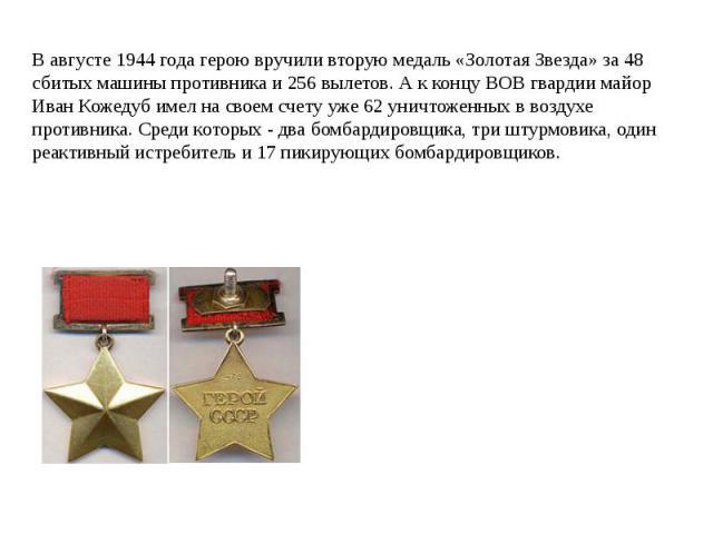 В августе 1944 года герою вручили вторую медаль «Золотая Звезда» за 48 сбитых машины противника и 256 вылетов. А к концу ВОВ гвардии майор Иван Кожедуб имел на своем счету уже 62 уничтоженных в воздухе противника. Среди которых - два бомбардировщика…