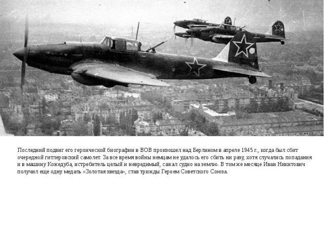 Последний подвиг его героической биографии в ВОВ произошел над Берлином в апреле 1945 г., когда был сбит очередной гитлеровский самолет. За все время войны немцам не удалось его сбить ни разу, хотя случались попадания и в машину Кожедуба, истребител…