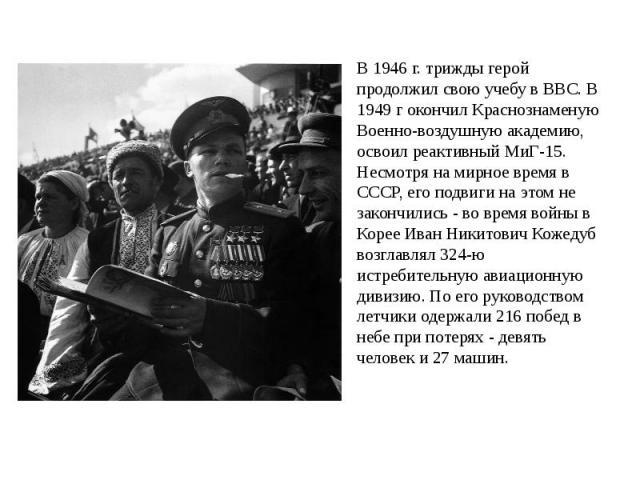 В 1946 г. трижды герой продолжил свою учебу в ВВС. В 1949 г окончил Краснознаменую Военно-воздушную академию, освоил реактивный МиГ-15. Несмотря на мирное время в СССР, его подвиги на этом не закончились - во время войны в Корее Иван Никитович Кожед…
