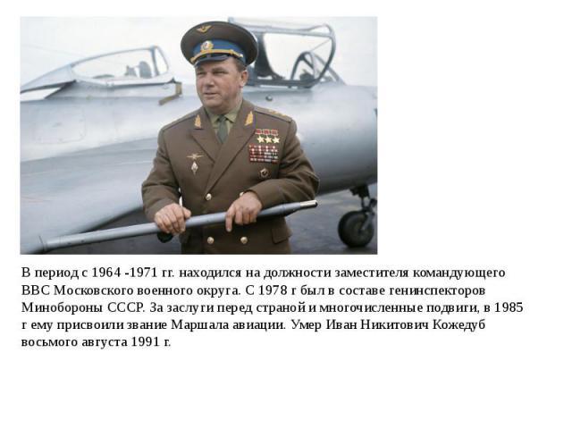 В период с 1964 -1971 гг. находился на должности заместителя командующего ВВС Московского военного округа. С 1978 г был в составе генинспекторов Минобороны СССР. За заслуги перед страной и многочисленные подвиги, в 1985 г ему присвоили звание Маршал…