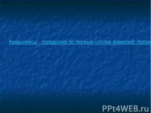 Кукрыниксы. 1941 год Кукрыниксы - псевдоним по первым слогам фамилий: Куприянов,