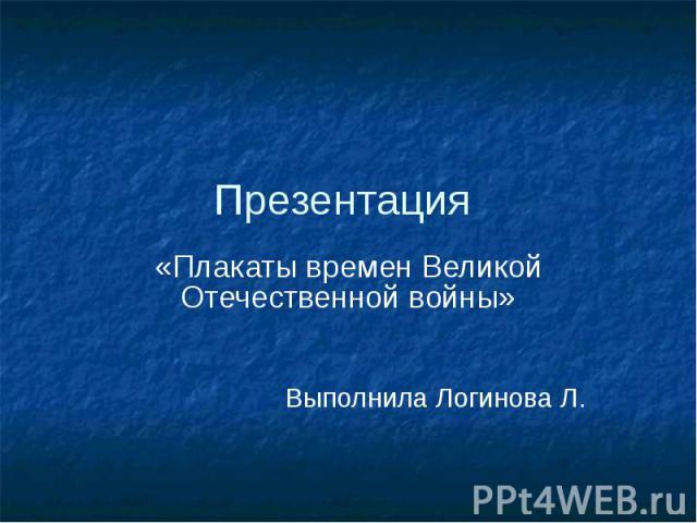Презентация «Плакаты времен Великой Отечественной войны» Выполнила Логинова Л.