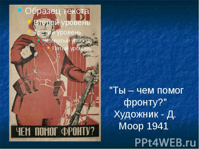 """""""Ты – чем помог фронту?"""" Художник - Д. Моор 1941"""